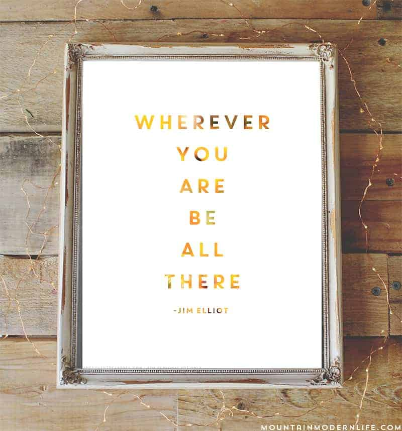 """Practicing being present with FREE printable that includes the quote from Jim Elliot """"Wherever you are, be all there""""   MountainModernLife.com"""