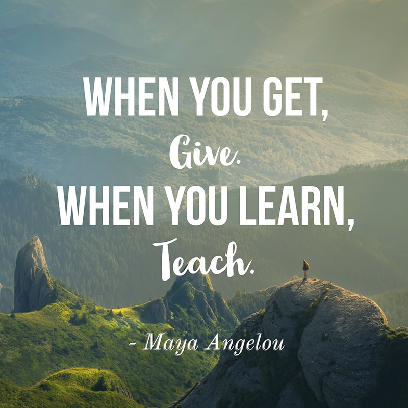 When you get, give. When you learn, teach. - Maya Angelou